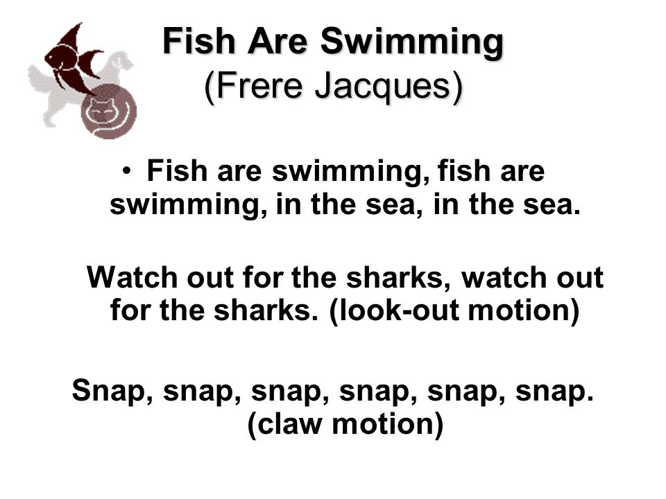 Fish Are Swimming (Frere Jacques) Fish are swimming, fish are swimming, in the sea, in the sea.