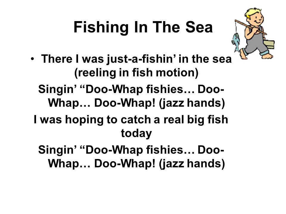 Fishing In The Sea There I was just-a-fishin in the sea (reeling in fish motion) Singin Doo-Whap fishies… Doo- Whap… Doo-Whap.