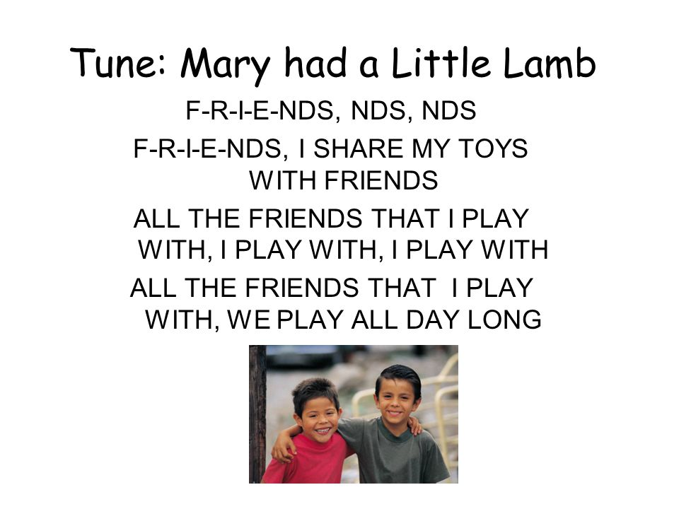 Tune: Mary had a Little Lamb F-R-I-E-NDS, NDS, NDS F-R-I-E-NDS, I SHARE MY TOYS WITH FRIENDS ALL THE FRIENDS THAT I PLAY WITH, I PLAY WITH, I PLAY WITH ALL THE FRIENDS THAT I PLAY WITH, WE PLAY ALL DAY LONG