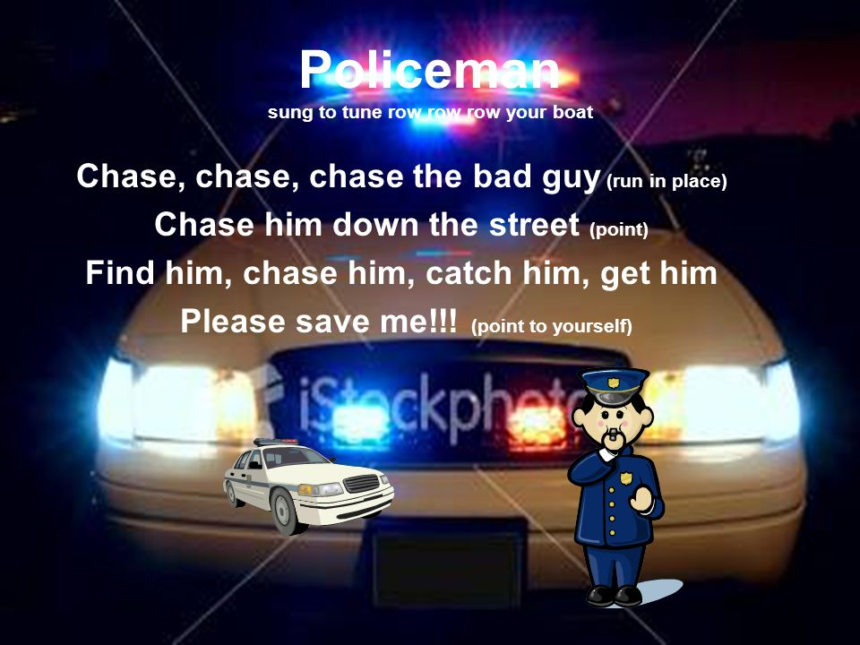 Policeman sung to tune row row row your boat Chase, chase, chase the bad guy (run in place) Chase him down the street (point) Find him, chase him, catch him, get him Please save me!!.