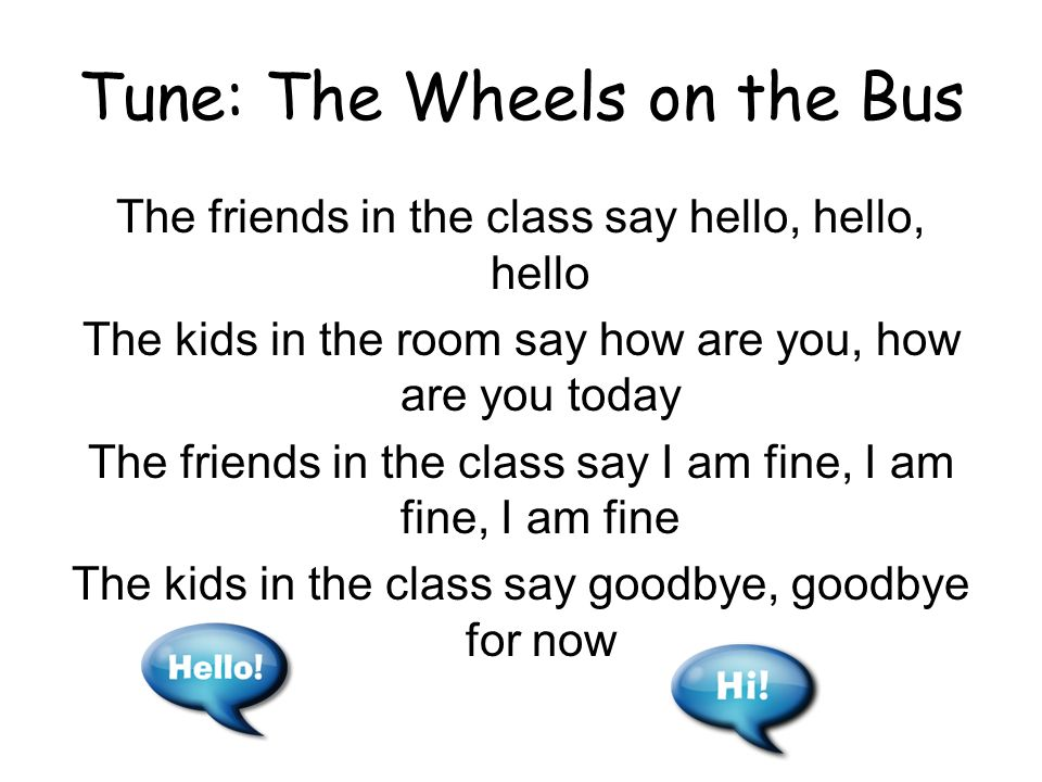 Tune: The Wheels on the Bus The friends in the class say hello, hello, hello The kids in the room say how are you, how are you today The friends in the class say I am fine, I am fine, I am fine The kids in the class say goodbye, goodbye for now
