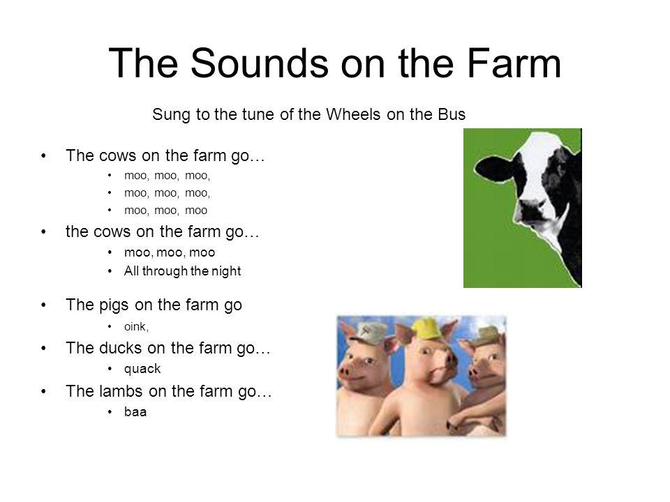 The Sounds on the Farm The cows on the farm go… moo, moo, moo, moo, moo, moo the cows on the farm go… moo, moo, moo All through the night The pigs on the farm go oink, The ducks on the farm go… quack The lambs on the farm go… baa Sung to the tune of the Wheels on the Bus