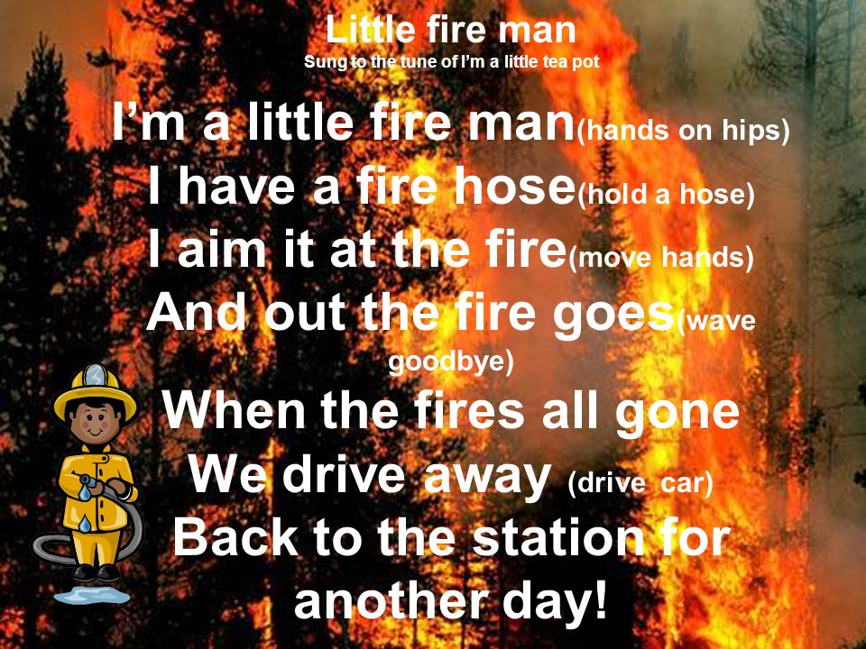 Little fire man Sung to the tune of Im a little tea pot Im a little fire man (hands on hips) I have a fire hose (hold a hose) I aim it at the fire (move hands) And out the fire goes (wave goodbye) When the fires all gone We drive away (drive car) Back to the station for another day!