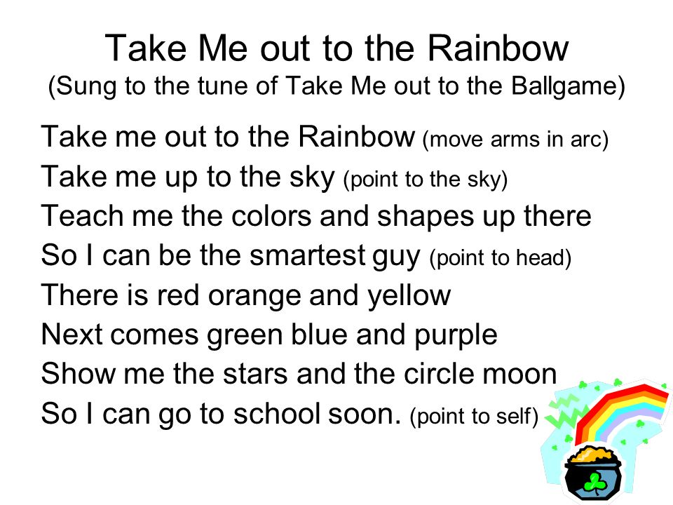 Take Me out to the Rainbow (Sung to the tune of Take Me out to the Ballgame) Take me out to the Rainbow (move arms in arc) Take me up to the sky (point to the sky) Teach me the colors and shapes up there So I can be the smartest guy (point to head) There is red orange and yellow Next comes green blue and purple Show me the stars and the circle moon So I can go to school soon.
