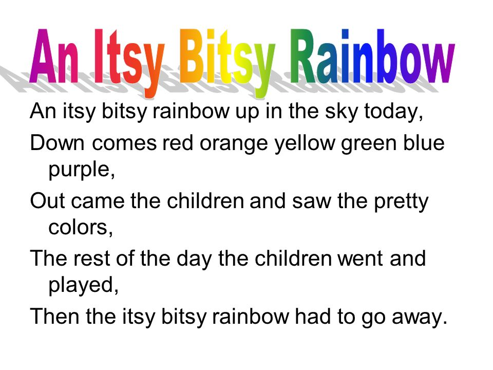 An itsy bitsy rainbow up in the sky today, Down comes red orange yellow green blue purple, Out came the children and saw the pretty colors, The rest of the day the children went and played, Then the itsy bitsy rainbow had to go away.
