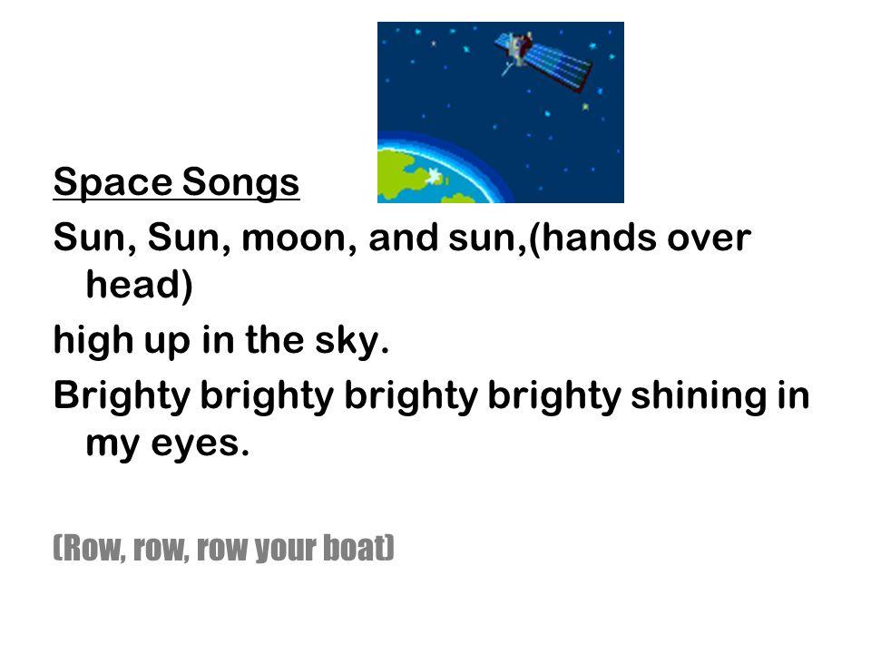 Space Songs Sun, Sun, moon, and sun,(hands over head) high up in the sky.