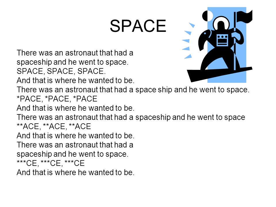 SPACE There was an astronaut that had a spaceship and he went to space.