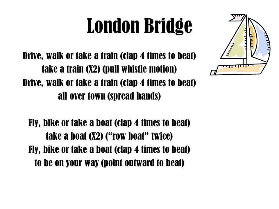 London Bridge Drive, walk or take a train (clap 4 times to beat) take a train (X2) (pull whistle motion) Drive, walk or take a train (clap 4 times to beat) all over town (spread hands) Fly, bike or take a boat (clap 4 times to beat) take a boat (X2) (row boat twice) Fly, bike or take a boat (clap 4 times to beat) to be on your way (point outward to beat)