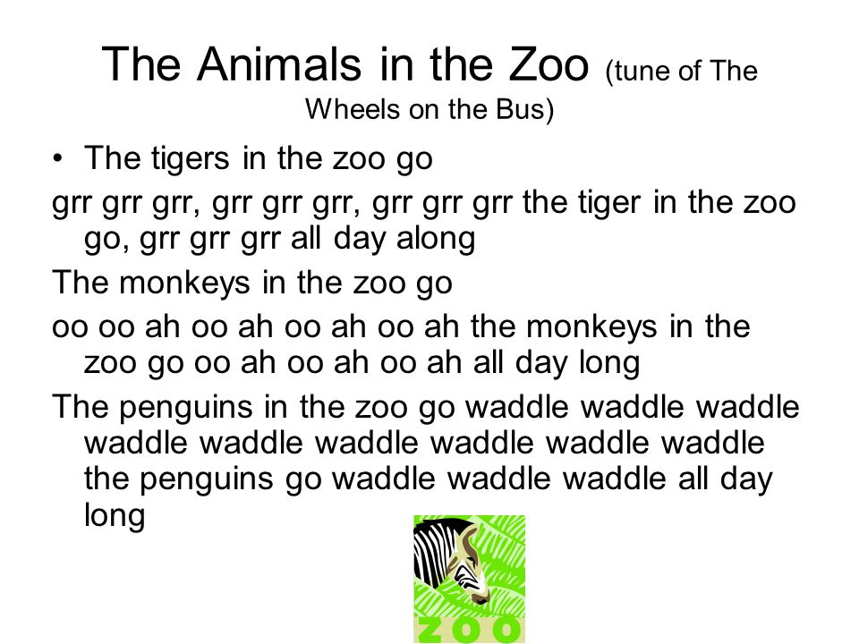 The Animals in the Zoo (tune of The Wheels on the Bus) The tigers in the zoo go grr grr grr, grr grr grr, grr grr grr the tiger in the zoo go, grr grr grr all day along The monkeys in the zoo go oo oo ah oo ah oo ah oo ah the monkeys in the zoo go oo ah oo ah oo ah all day long The penguins in the zoo go waddle waddle waddle waddle waddle waddle waddle waddle waddle the penguins go waddle waddle waddle all day long