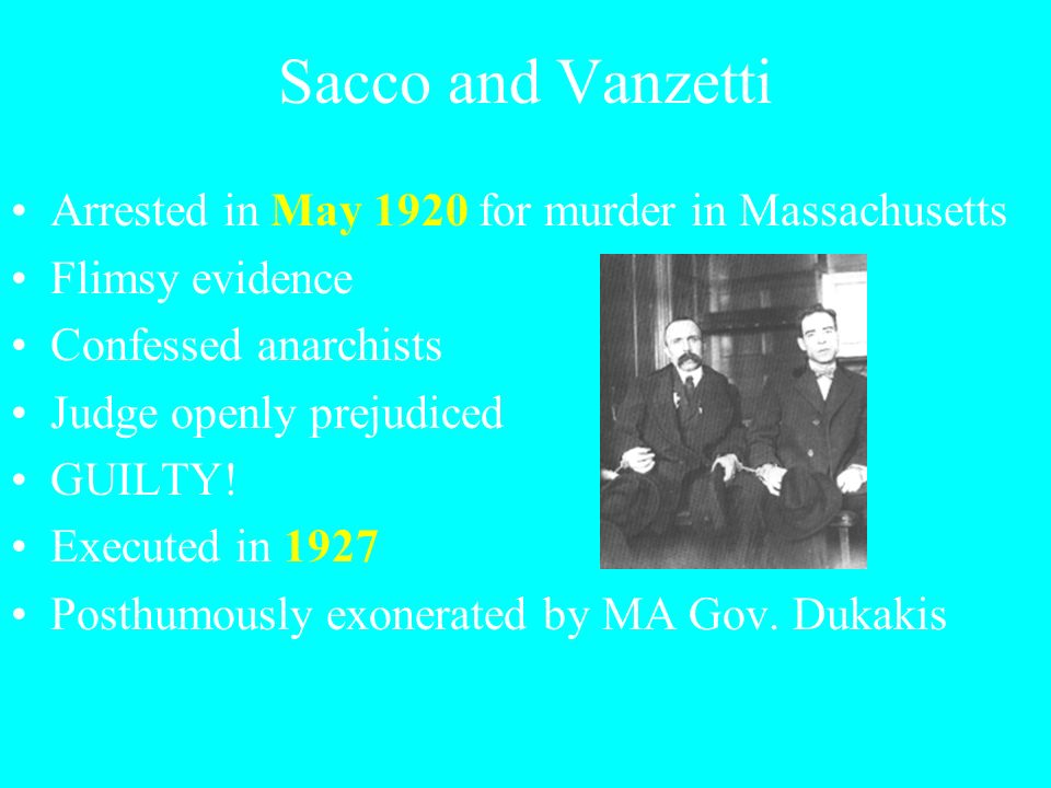 Sacco and Vanzetti Arrested in May 1920 for murder in Massachusetts Flimsy evidence Confessed anarchists Judge openly prejudiced GUILTY.