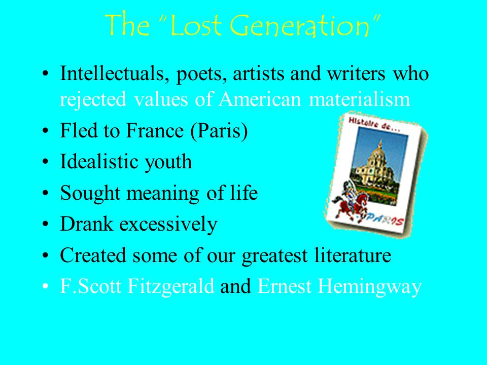 The Lost Generation Intellectuals, poets, artists and writers who rejected values of American materialism Fled to France (Paris) Idealistic youth Sought meaning of life Drank excessively Created some of our greatest literature F.Scott Fitzgerald and Ernest Hemingway