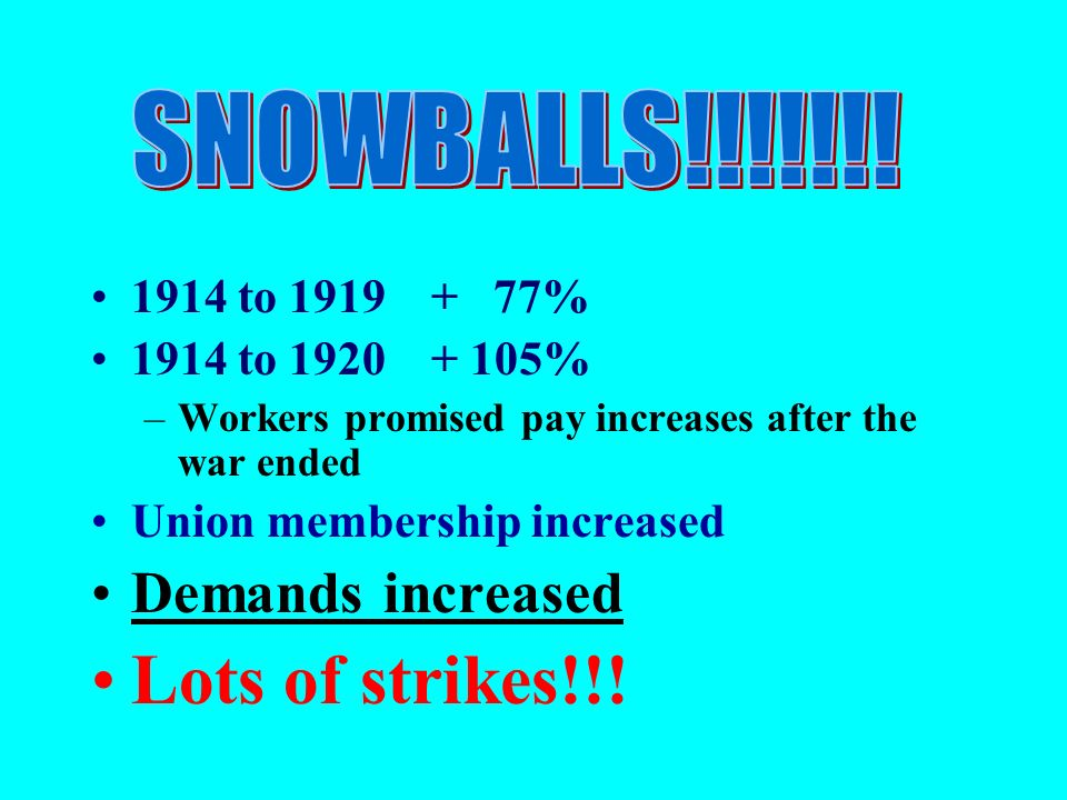 1914 to 1919 + 77% 1914 to 1920 + 105% –Workers promised pay increases after the war ended Union membership increased Demands increased Lots of strikes!!!