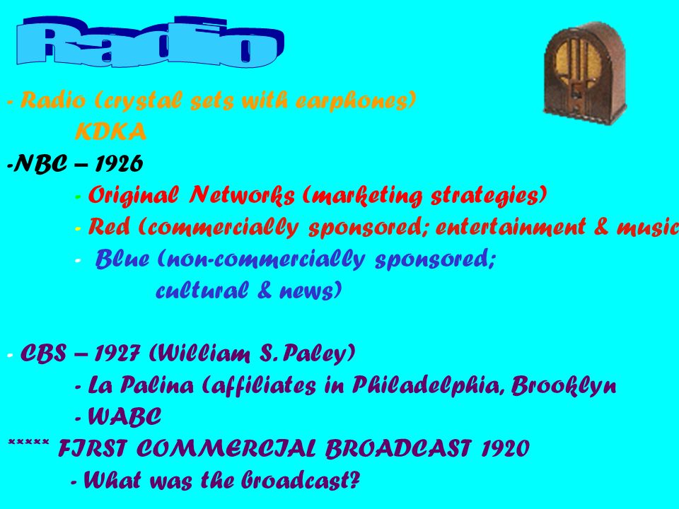 - Radio (crystal sets with earphones) KDKA -NBC – 1926 - Original Networks (marketing strategies) - Red (commercially sponsored; entertainment & music - Blue (non-commercially sponsored; cultural & news) - CBS – 1927 (William S.