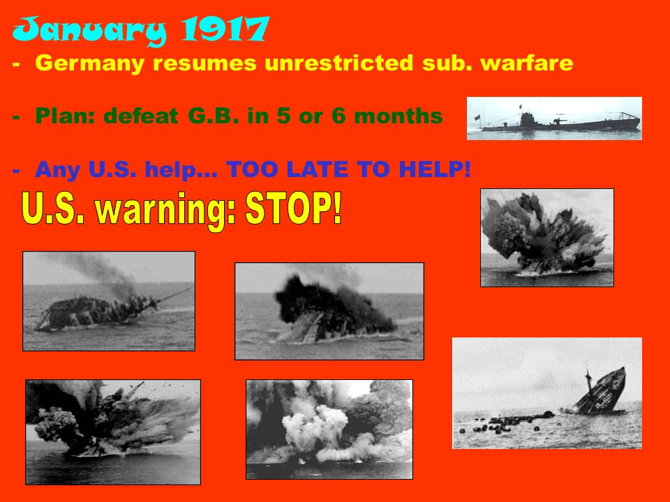 January 1917 - Germany resumes unrestricted sub. warfare - Plan: defeat G.B.