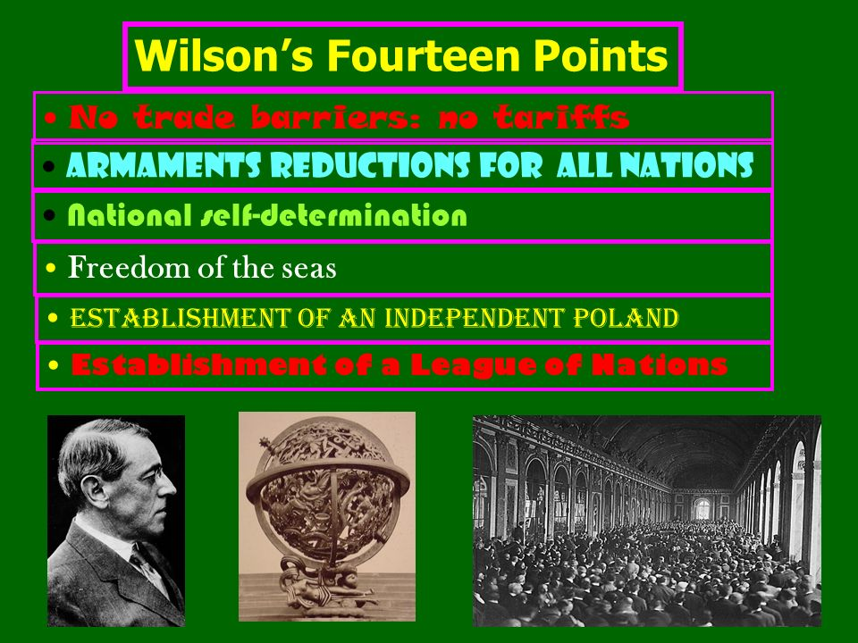 Wilsons Fourteen Points No trade barriers: no tariffs Armaments reductions for all nations National self-determination Freedom of the seas Establishment of an independent Poland Establishment of a League of Nations