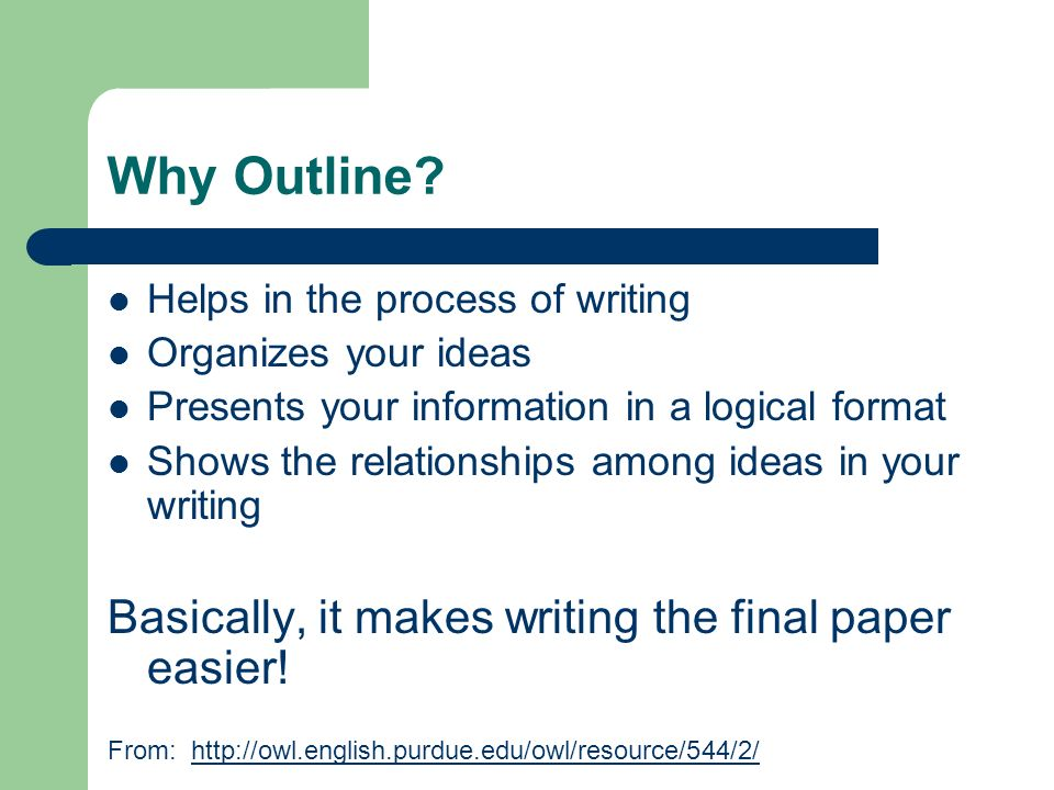 Why Outline? Helps in the process of writing Organizes your ideas Presents your information in a logical format Shows the relationships among ideas in