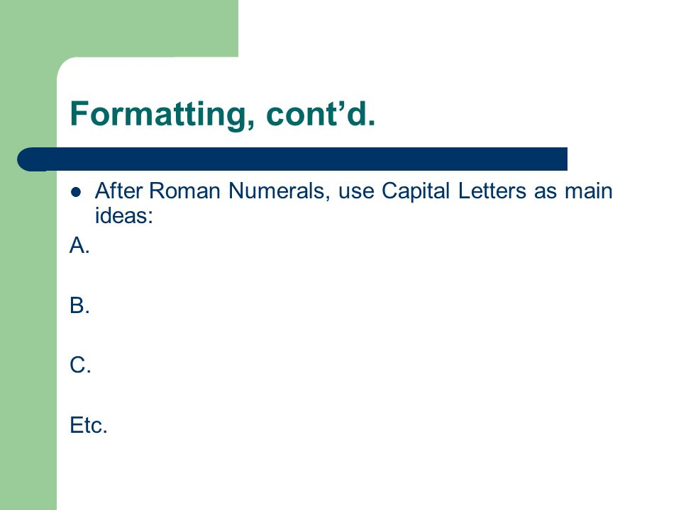 Formatting, contd. After Roman Numerals, use Capital Letters as main ideas: A. B. C. Etc.