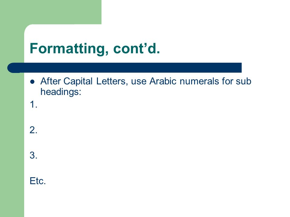 Formatting, contd. After Capital Letters, use Arabic numerals for sub headings: 1. 2. 3. Etc.