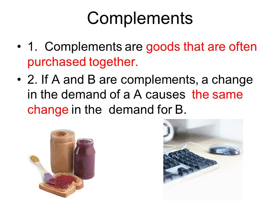 Complements 1. Complements are goods that are often purchased together. 2. If A and B are complements, a change in the demand of a A causes the same c