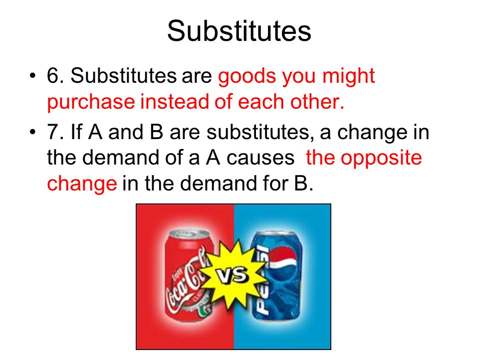 Substitutes 6. Substitutes are goods you might purchase instead of each other. 7. If A and B are substitutes, a change in the demand of a A causes the