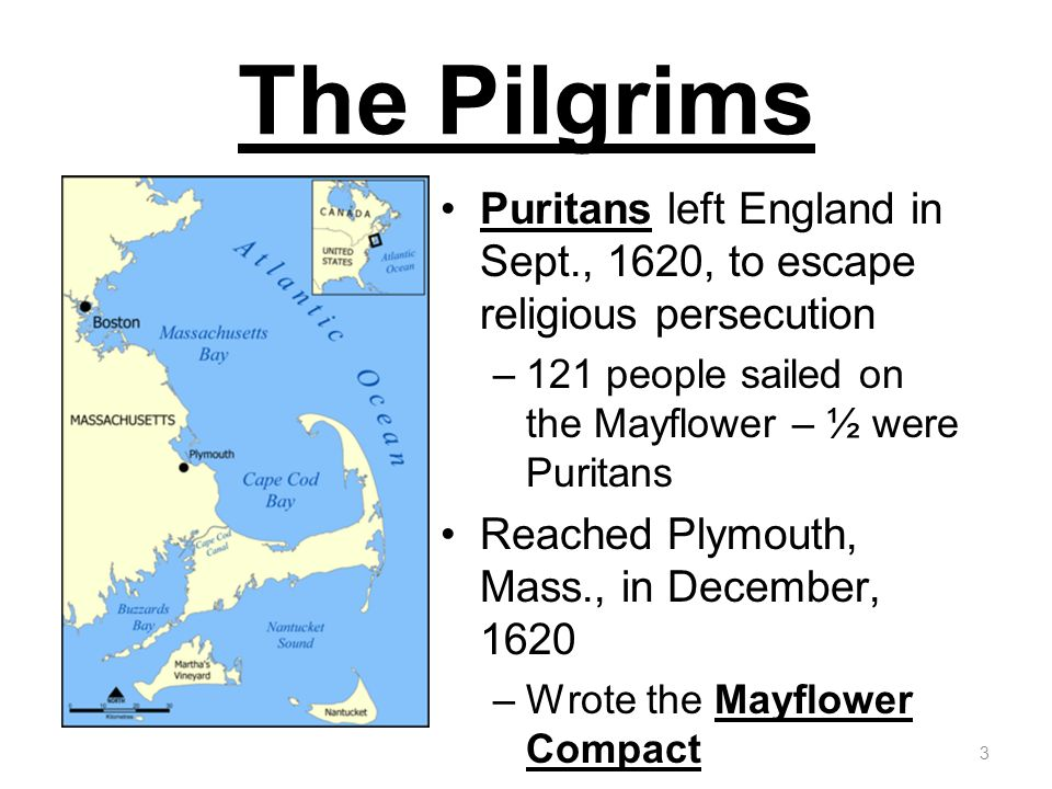 The Pilgrims Puritans left England in Sept., 1620, to escape religious persecution –121 people sailed on the Mayflower – ½ were Puritans Reached Plymouth, Mass., in December, 1620 –Wrote the Mayflower Compact 3