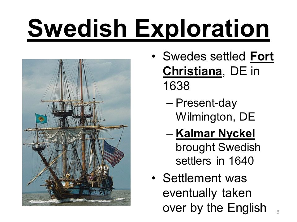 Swedish Exploration Swedes settled Fort Christiana, DE in 1638 –Present-day Wilmington, DE –Kalmar Nyckel brought Swedish settlers in 1640 Settlement was eventually taken over by the English 6