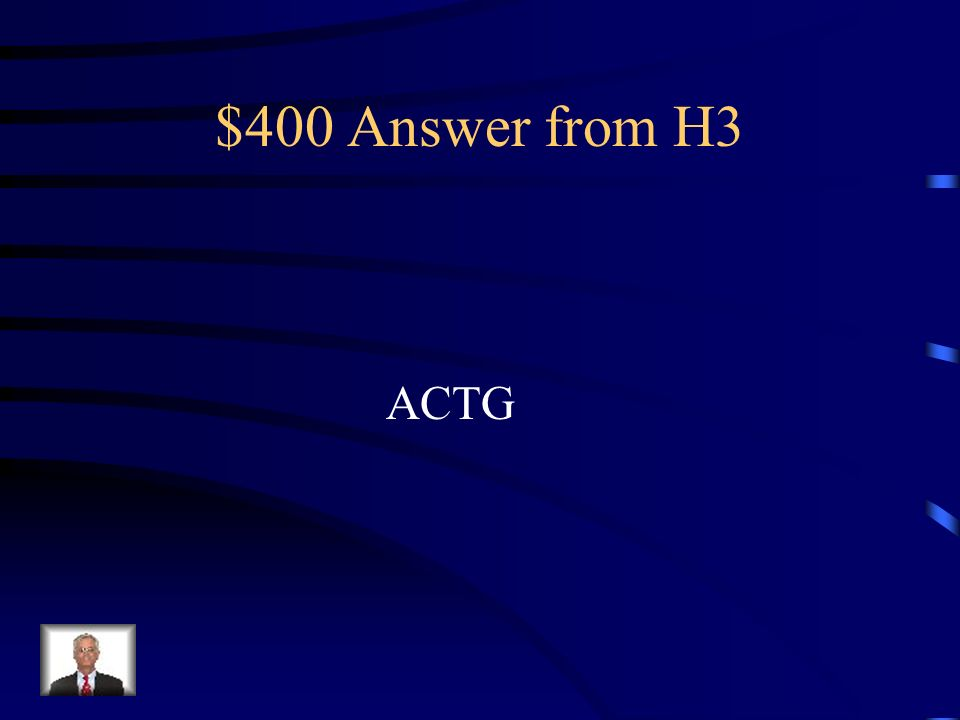 $400 Question from H3 What are the four chemicals that make Up DNA? (first letters)