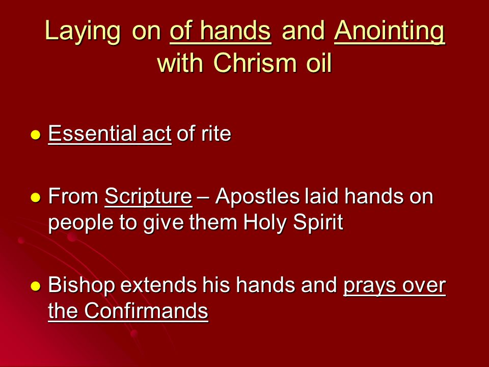 Laying on of hands and Anointing with Chrism oil Essential act of rite Essential act of rite From Scripture – Apostles laid hands on people to give th