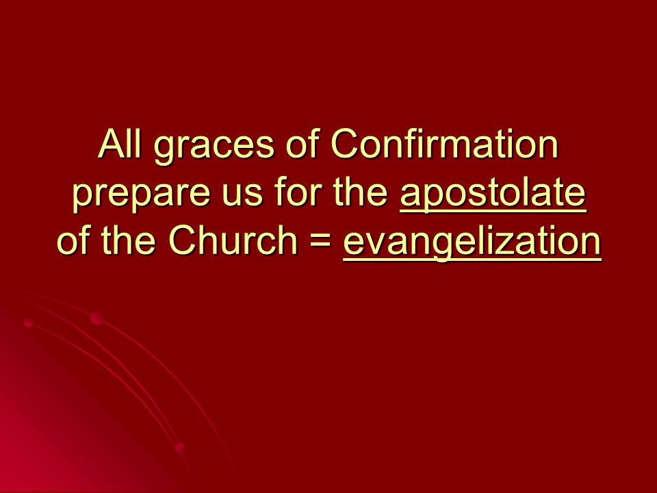 All graces of Confirmation prepare us for the apostolate of the Church = evangelization