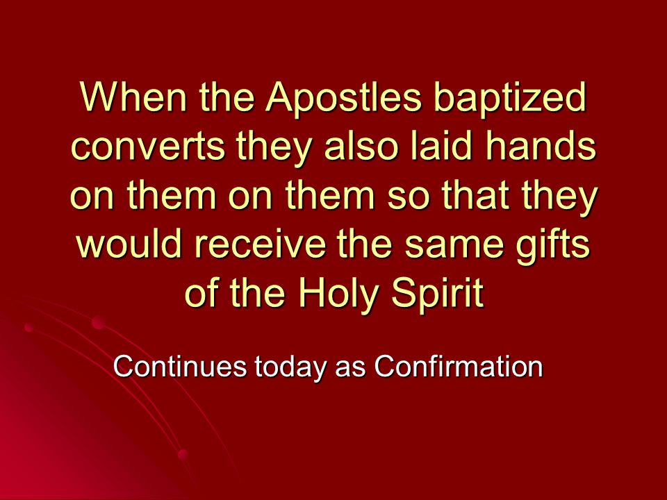 When the Apostles baptized converts they also laid hands on them on them so that they would receive the same gifts of the Holy Spirit Continues today