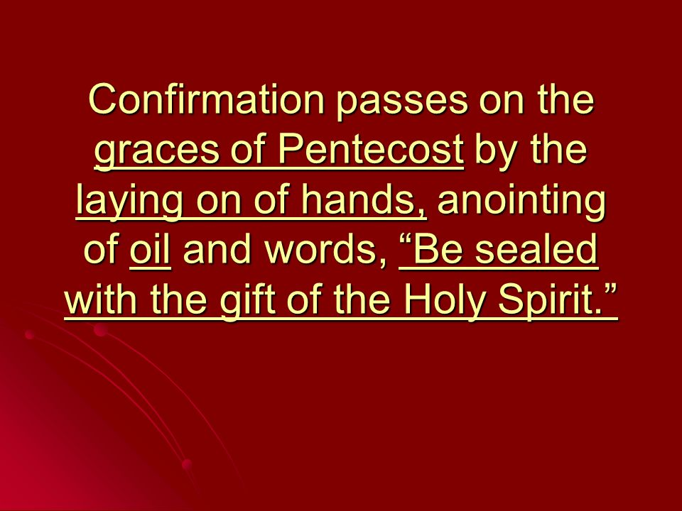 Confirmands must meet following requirements Be in state of grace Be in state of grace Go to Confession beforehand Go to Confession beforehand Have reached age of reason Have reached age of reason Usually older than 7 Usually older than 7 Make a profession of faith Make a profession of faith State their intention to receive the Sacrament State their intention to receive the Sacrament Accept their obligation to profess Christ in both the Church and world Accept their obligation to profess Christ in both the Church and world