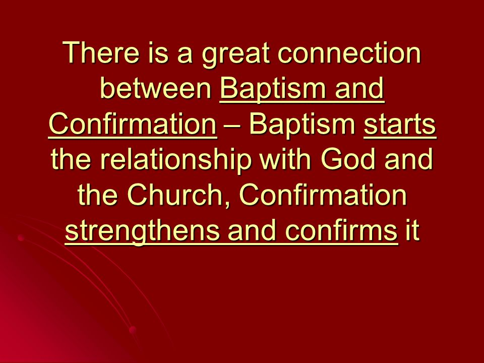 There is a great connection between Baptism and Confirmation – Baptism starts the relationship with God and the Church, Confirmation strengthens and c