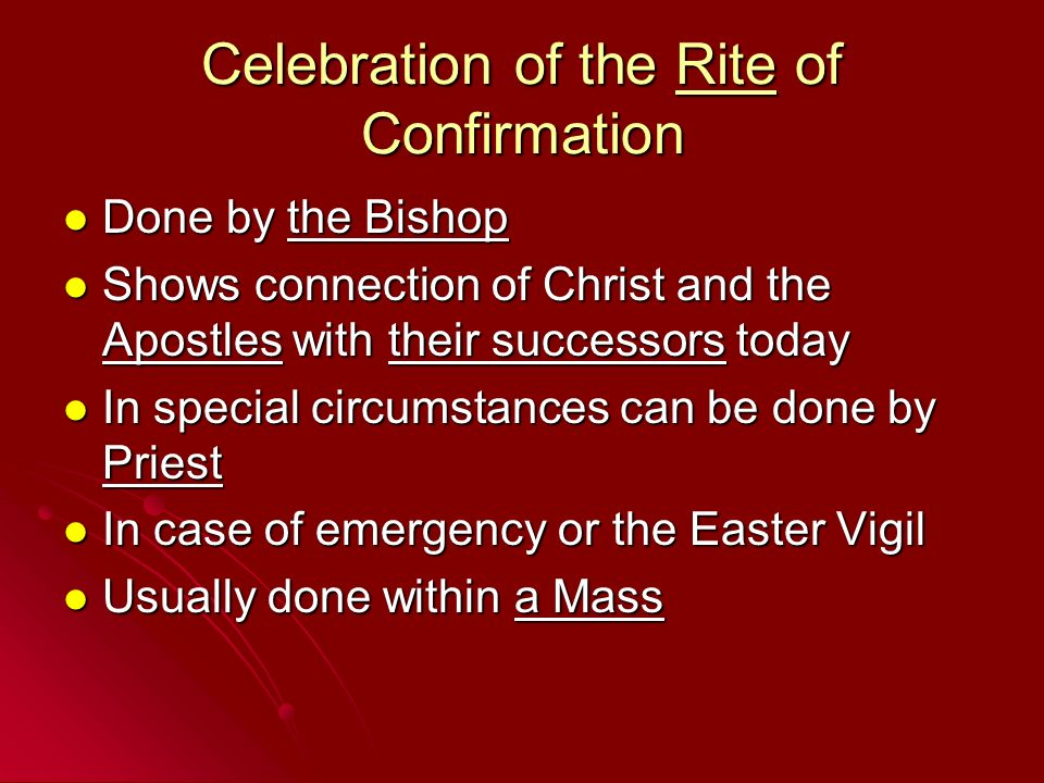 Celebration of the Rite of Confirmation Done by the Bishop Done by the Bishop Shows connection of Christ and the Apostles with their successors today