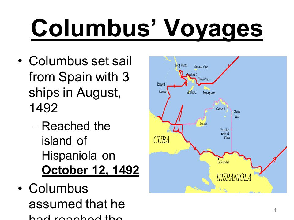 Columbus Voyages Columbus set sail from Spain with 3 ships in August, 1492 –Reached the island of Hispaniola on October 12, 1492 Columbus assumed that
