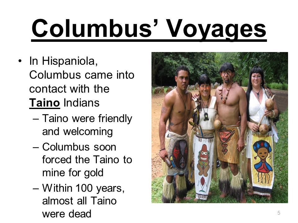 Columbus Voyages In Hispaniola, Columbus came into contact with the Taino Indians –Taino were friendly and welcoming –Columbus soon forced the Taino t