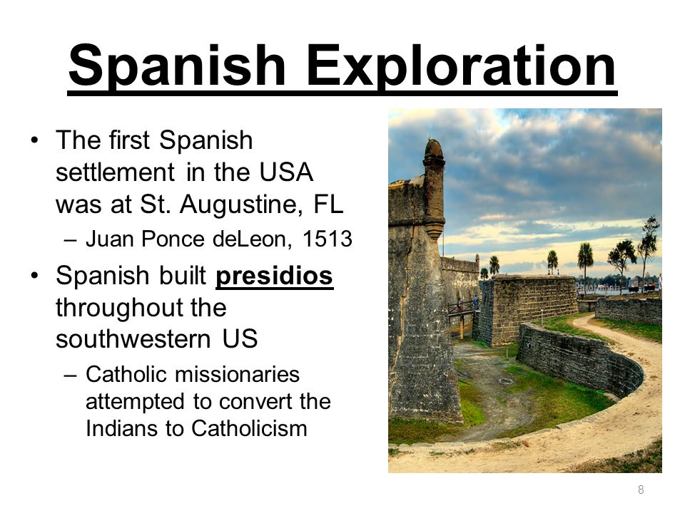 Spanish Exploration The first Spanish settlement in the USA was at St. Augustine, FL –Juan Ponce deLeon, 1513 Spanish built presidios throughout the s