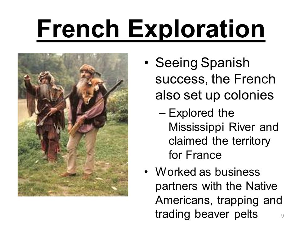 French Exploration Seeing Spanish success, the French also set up colonies –Explored the Mississippi River and claimed the territory for France Worked