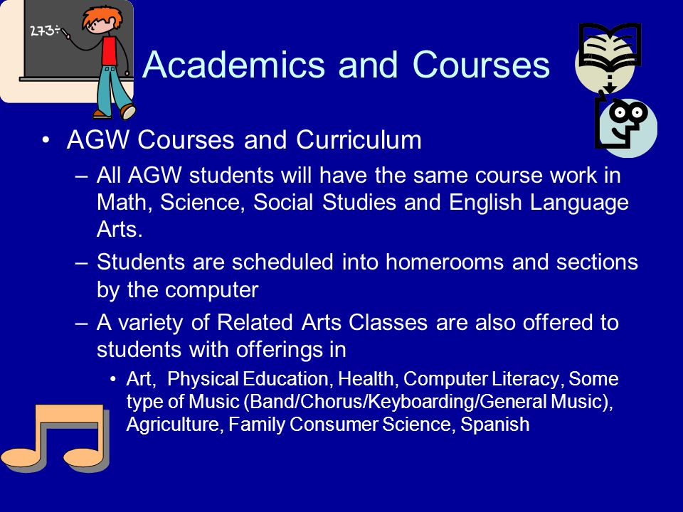 Academics and Courses AGW Courses and Curriculum –All AGW students will have the same course work in Math, Science, Social Studies and English Languag