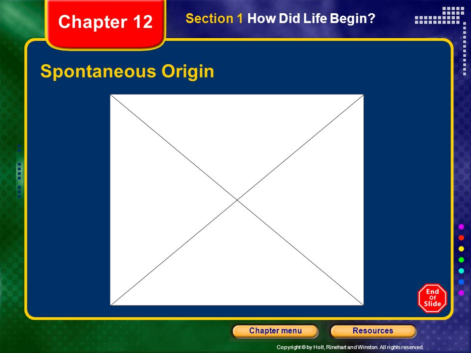 Copyright © by Holt, Rinehart and Winston. All rights reserved. ResourcesChapter menu Spontaneous Origin Section 1 How Did Life Begin? Chapter 12