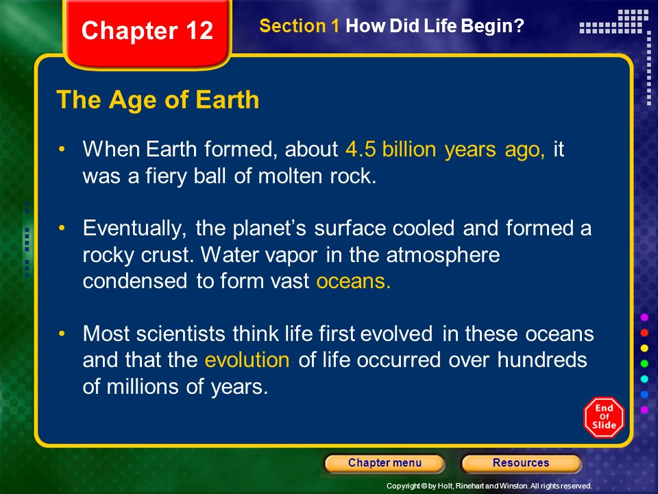 Copyright © by Holt, Rinehart and Winston. All rights reserved. ResourcesChapter menu The Age of Earth When Earth formed, about 4.5 billion years ago,