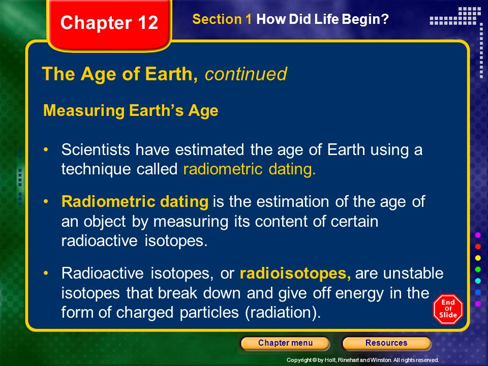 Copyright © by Holt, Rinehart and Winston. All rights reserved. ResourcesChapter menu The Age of Earth, continued Measuring Earths Age Scientists have