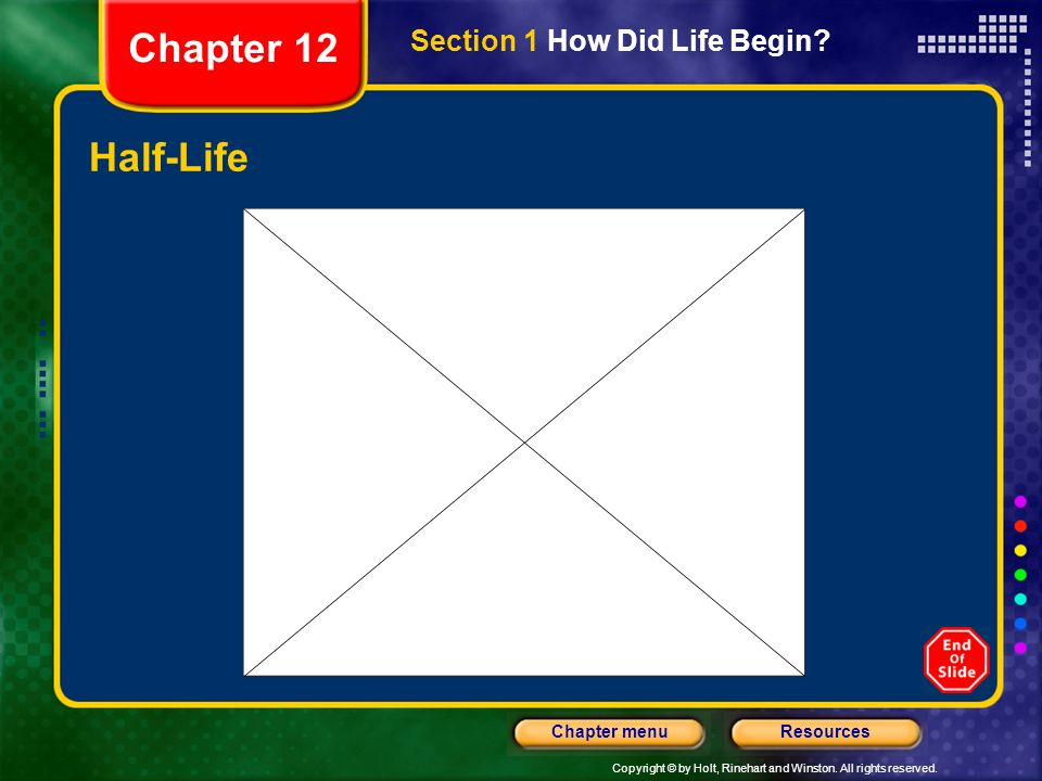 Copyright © by Holt, Rinehart and Winston. All rights reserved. ResourcesChapter menu Half-Life Section 1 How Did Life Begin? Chapter 12