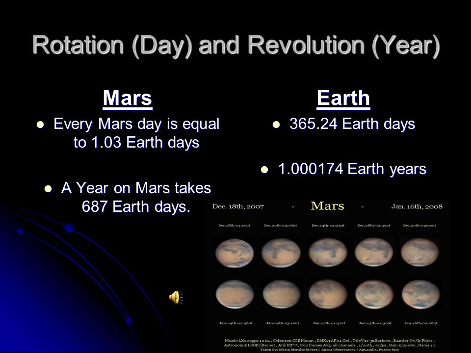 Rotation (Day) and Revolution (Year) Mars Every Mars day is equal to 1.03 Earth days Every Mars day is equal to 1.03 Earth days A Year on Mars takes 687 Earth days.