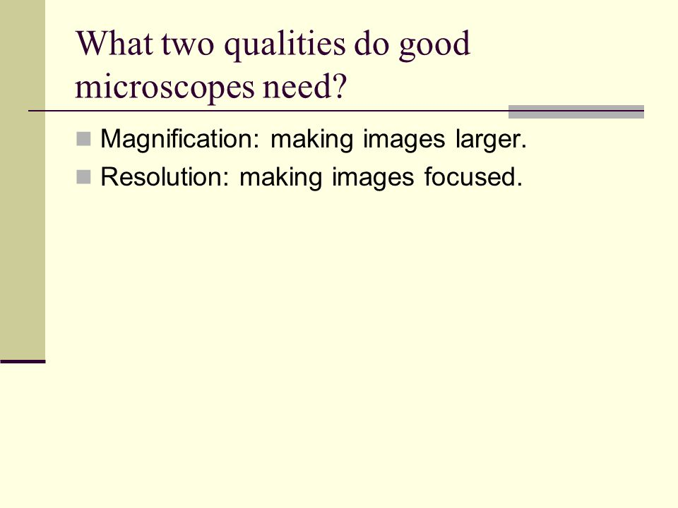 What two qualities do good microscopes need.Magnification: making images larger.