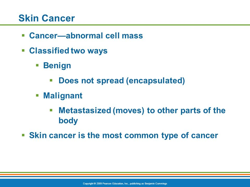 Copyright © 2009 Pearson Education, Inc., publishing as Benjamin Cummings Skin Cancer Cancerabnormal cell mass Classified two ways Benign Does not spread (encapsulated) Malignant Metastasized (moves) to other parts of the body Skin cancer is the most common type of cancer