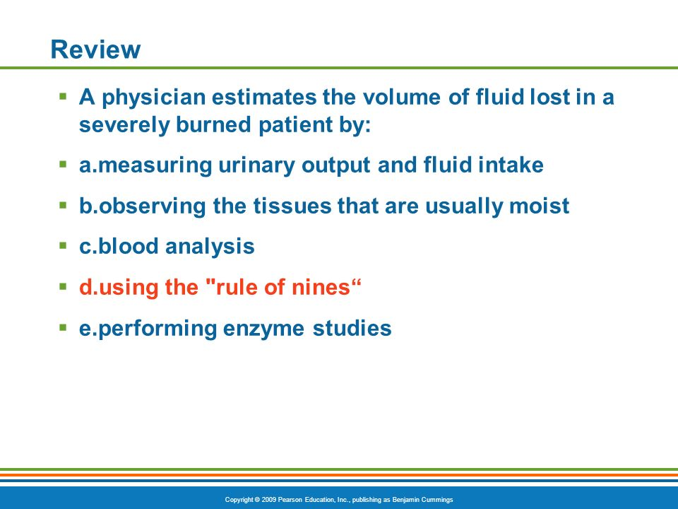 Copyright © 2009 Pearson Education, Inc., publishing as Benjamin Cummings Review A physician estimates the volume of fluid lost in a severely burned patient by: a.measuring urinary output and fluid intake b.observing the tissues that are usually moist c.blood analysis d.using the rule of nines e.performing enzyme studies