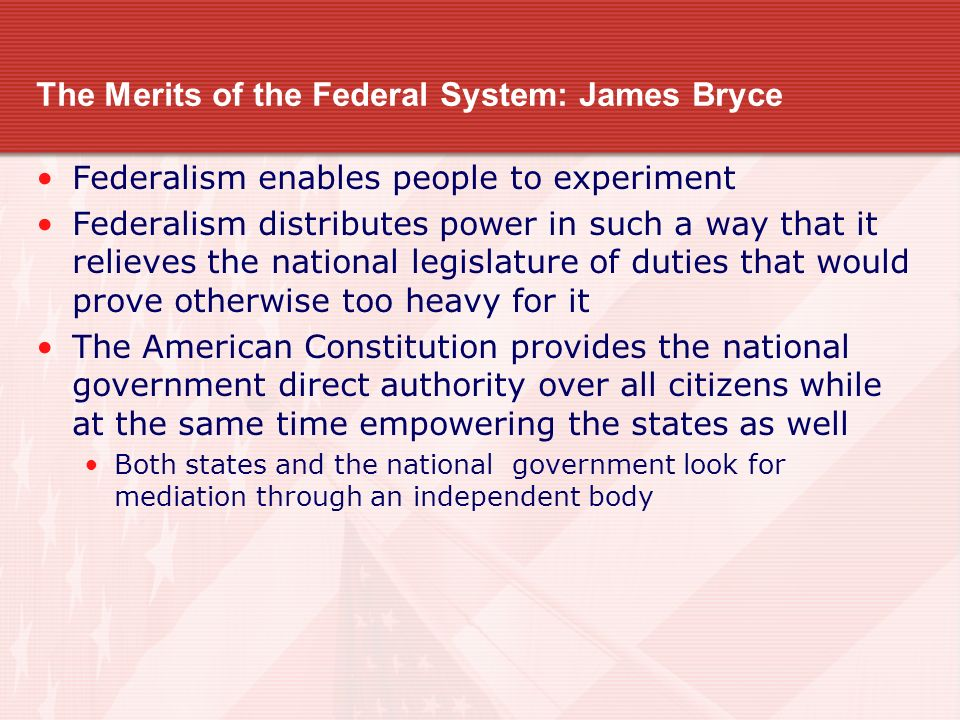 The Merits of the Federal System: James Bryce Federalism enables people to experiment Federalism distributes power in such a way that it relieves the