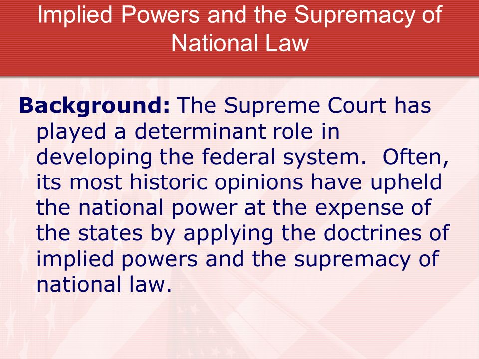 Implied Powers and the Supremacy of National Law Background: The Supreme Court has played a determinant role in developing the federal system. Often,