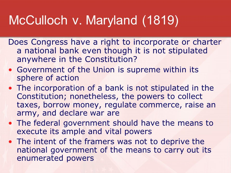 McCulloch v. Maryland (1819) Does Congress have a right to incorporate or charter a national bank even though it is not stipulated anywhere in the Con