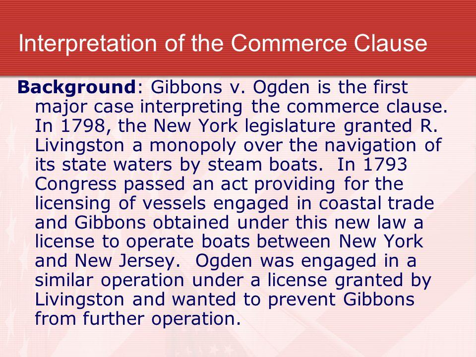 Interpretation of the Commerce Clause Background: Gibbons v. Ogden is the first major case interpreting the commerce clause. In 1798, the New York leg
